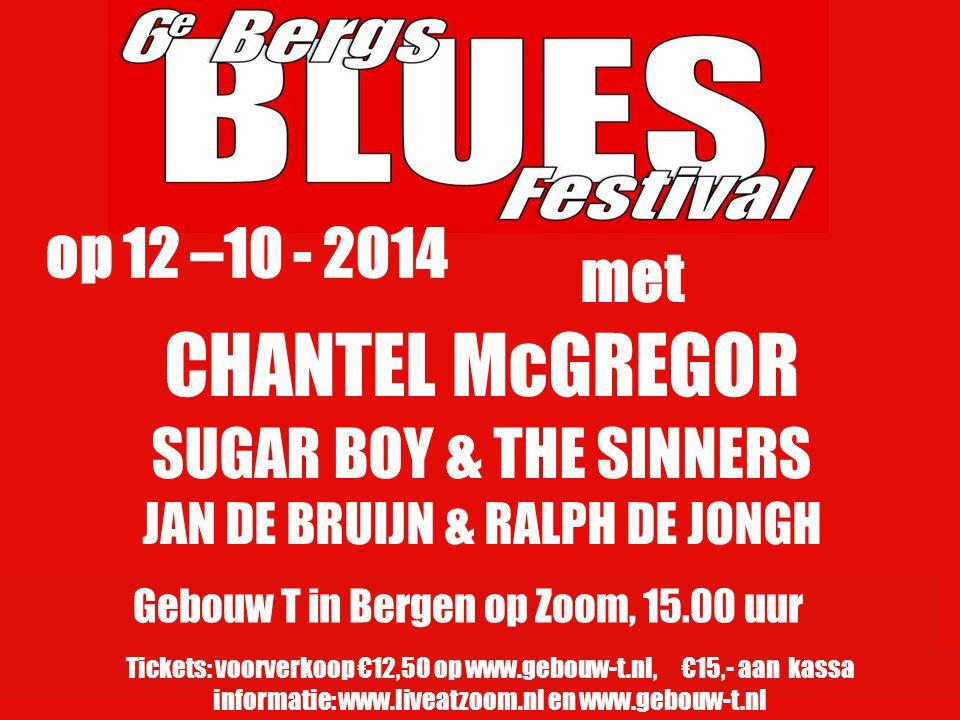 CHANTEL McGREGOR SUGAR BOY & THE SINNERS JAN DE BRUIJN & RALPH DE JONGH Gebouw T in Bergen op Zoom, 15.00 uur Tickets: voorverkoop €12,50 op www.gebou