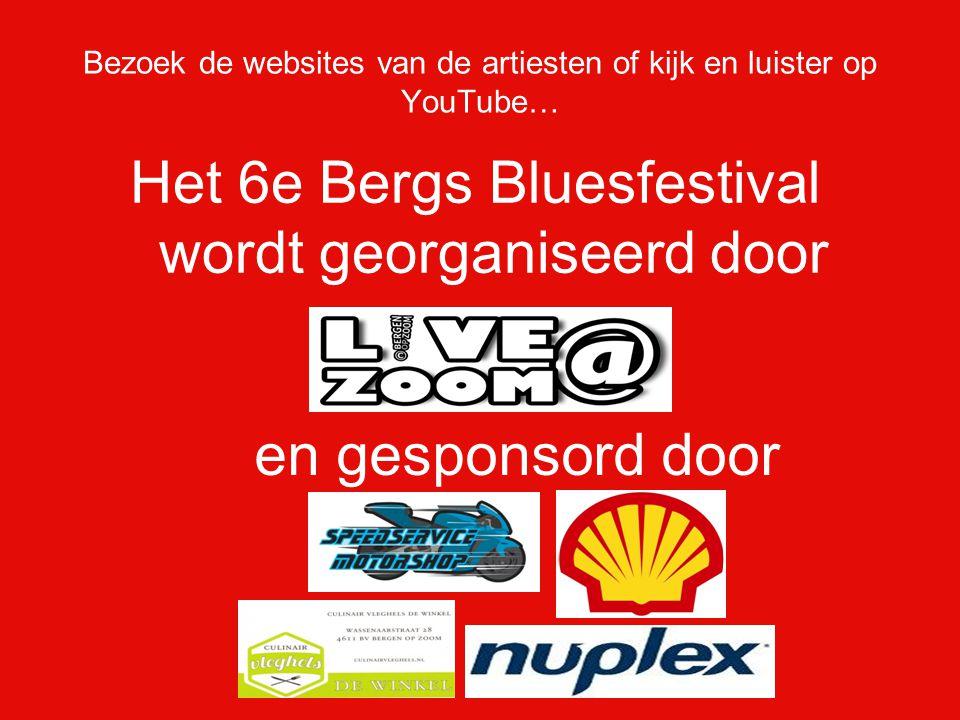 Bezoek de websites van de artiesten of kijk en luister op YouTube… Het 6e Bergs Bluesfestival wordt georganiseerd door en gesponsord door