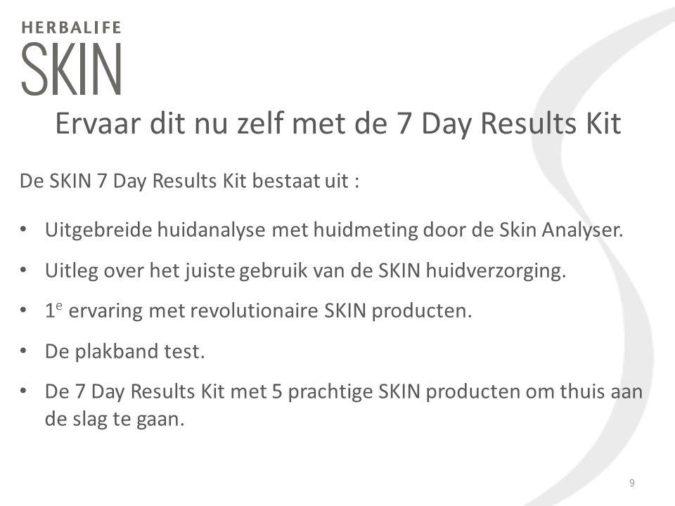 Ervaar dit nu zelf met de 7 Day Results Kit De SKIN 7 Day Results Kit bestaat uit : Uitgebreide huidanalyse met huidmeting door de Skin Analyser. Uitl