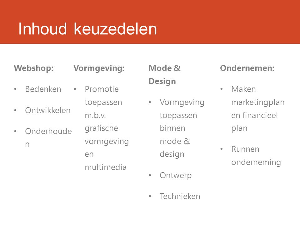 Inhoud keuzedelen Webshop: Bedenken Ontwikkelen Onderhoude n Vormgeving: Promotie toepassen m.b.v. grafische vormgeving en multimedia Mode & Design Vo