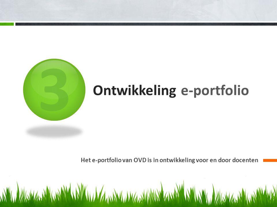 3 Ontwikkeling e-portfolio Het e-portfolio van OVD is in ontwikkeling voor en door docenten