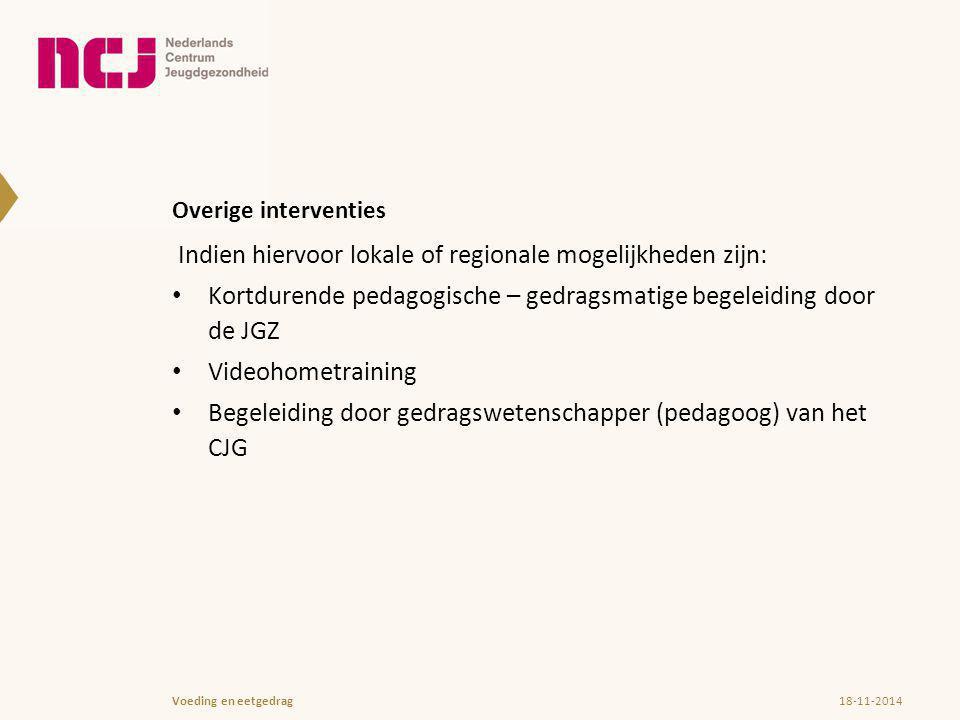 Overige interventies Indien hiervoor lokale of regionale mogelijkheden zijn: Kortdurende pedagogische – gedragsmatige begeleiding door de JGZ Videohometraining Begeleiding door gedragswetenschapper (pedagoog) van het CJG 18-11-2014Voeding en eetgedrag
