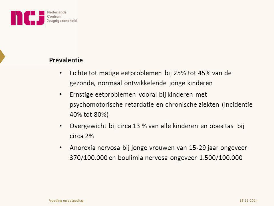 Prevalentie Lichte tot matige eetproblemen bij 25% tot 45% van de gezonde, normaal ontwikkelende jonge kinderen Ernstige eetproblemen vooral bij kinderen met psychomotorische retardatie en chronische ziekten (incidentie 40% tot 80%) Overgewicht bij circa 13 % van alle kinderen en obesitas bij circa 2% Anorexia nervosa bij jonge vrouwen van 15-29 jaar ongeveer 370/100.000 en boulimia nervosa ongeveer 1.500/100.000 18-11-2014Voeding en eetgedrag