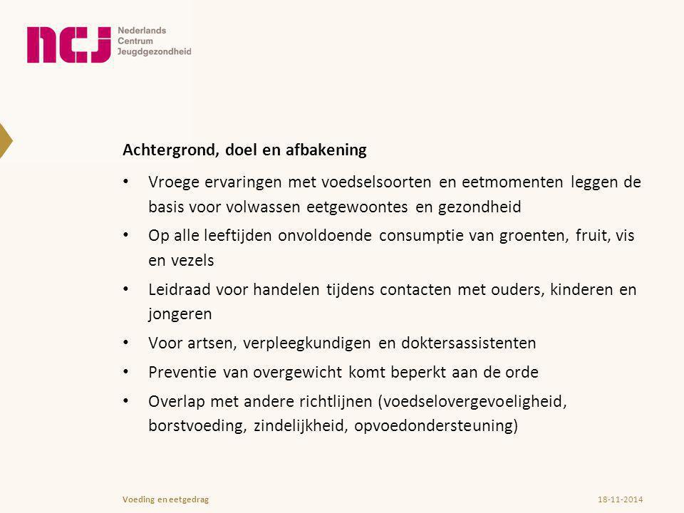 Inhoud van de richtlijn Indeling naar leeftijd van het kind of de jongere (0-1 jaar; 1-4 jaar; en 5-19 jaar, met een uitloop naar 23 jaar) Basis voor de voedingsadvisering aan alle kinderen en hun ouders zijn de richtlijnen Goede Voeding van de Gezondheidsraad Aandacht voor voedingsproblemen, eetproblemen en eetstoornissen 18-11-2014Voeding en eetgedrag