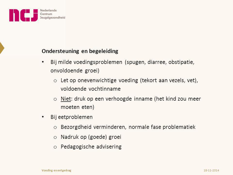 Ondersteuning en begeleiding Bij milde voedingsproblemen (spugen, diarree, obstipatie, onvoldoende groei) o Let op onevenwichtige voeding (tekort aan vezels, vet), voldoende vochtinname o Niet: druk op een verhoogde inname (het kind zou meer moeten eten) Bij eetproblemen o Bezorgdheid verminderen, normale fase problematiek o Nadruk op (goede) groei o Pedagogische advisering 18-11-2014Voeding en eetgedrag