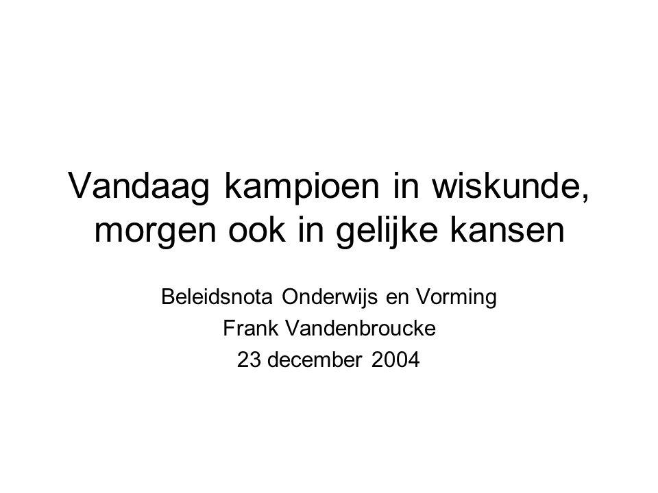 Vandaag kampioen in wiskunde, morgen ook in gelijke kansen Beleidsnota Onderwijs en Vorming Frank Vandenbroucke 23 december 2004