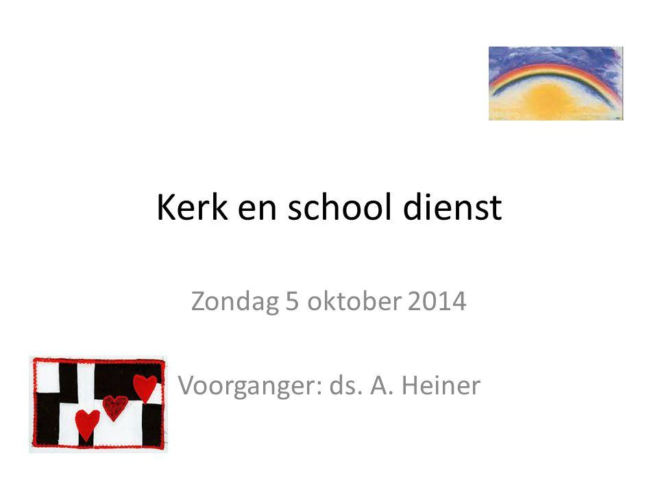 Kerk en school dienst Zondag 5 oktober 2014 Voorganger: ds. A. Heiner