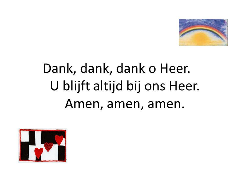 Dank, dank, dank o Heer. U blijft altijd bij ons Heer. Amen, amen, amen.