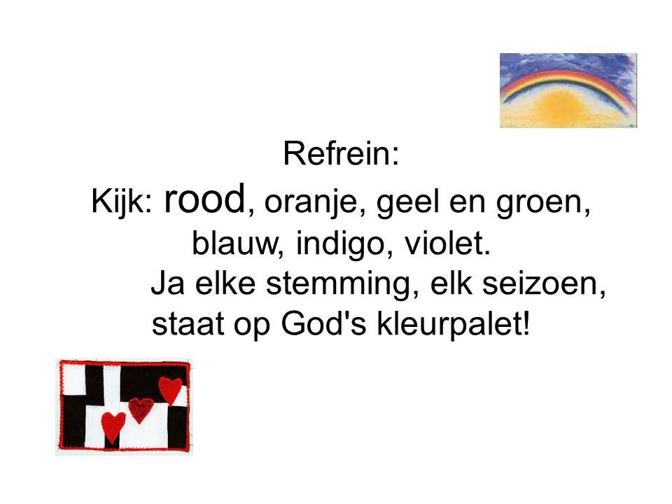 Refrein: Kijk: rood, oranje, geel en groen, blauw, indigo, violet. Ja elke stemming, elk seizoen, staat op God's kleurpalet!