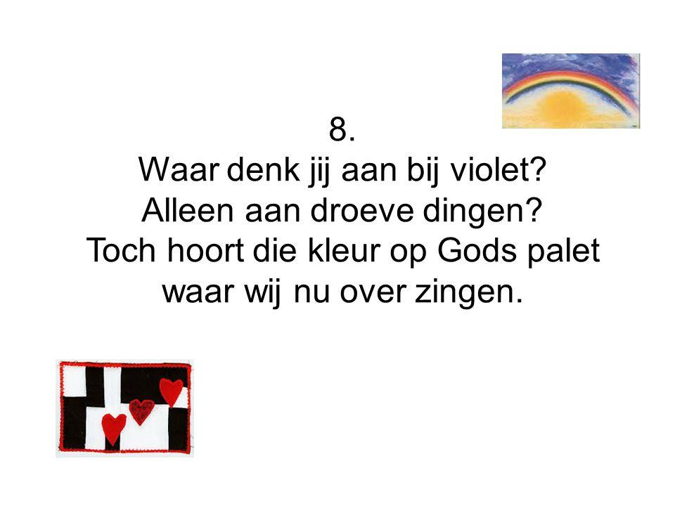 8. Waar denk jij aan bij violet? Alleen aan droeve dingen? Toch hoort die kleur op Gods palet waar wij nu over zingen.