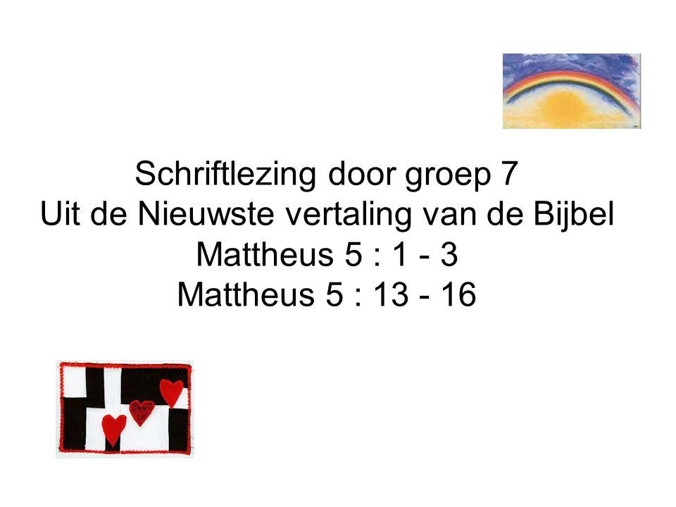 Schriftlezing door groep 7 Uit de Nieuwste vertaling van de Bijbel Mattheus 5 : 1 - 3 Mattheus 5 : 13 - 16