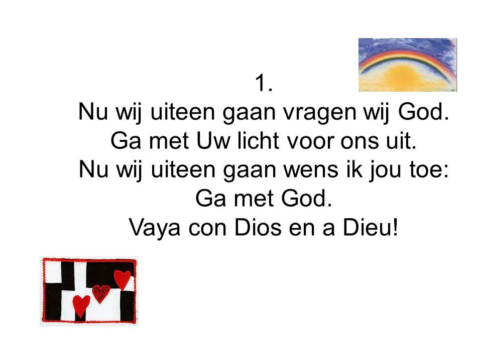 1. Nu wij uiteen gaan vragen wij God. Ga met Uw licht voor ons uit. Nu wij uiteen gaan wens ik jou toe: Ga met God. Vaya con Dios en a Dieu!