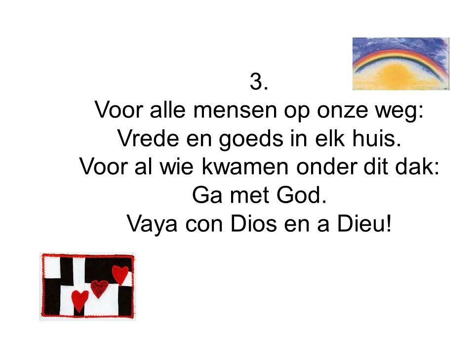 3. Voor alle mensen op onze weg: Vrede en goeds in elk huis. Voor al wie kwamen onder dit dak: Ga met God. Vaya con Dios en a Dieu!