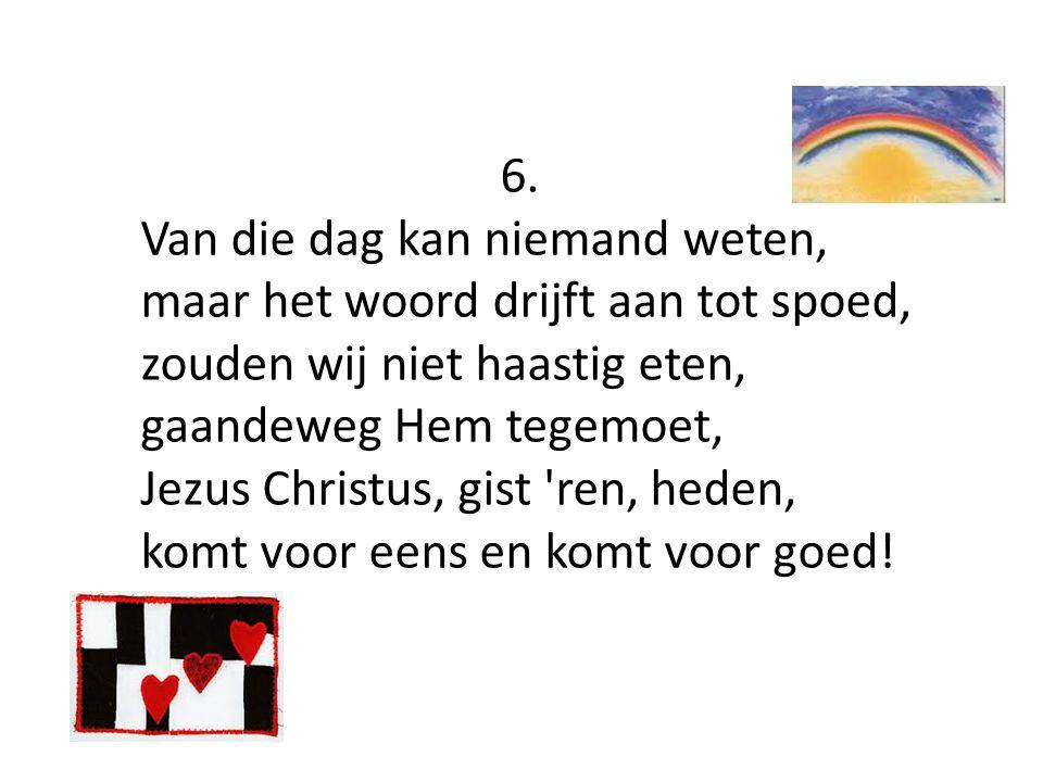 6. Van die dag kan niemand weten, maar het woord drijft aan tot spoed, zouden wij niet haastig eten, gaandeweg Hem tegemoet, Jezus Christus, gist 'ren
