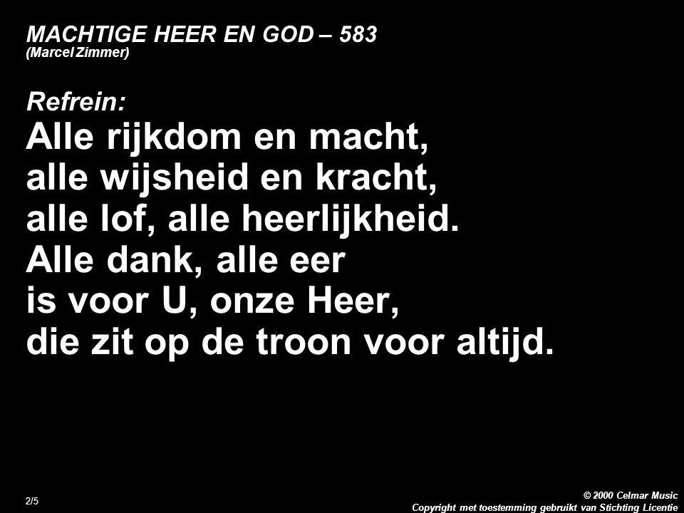 Copyright met toestemming gebruikt van Stichting Licentie © 2000 Celmar Music 2/5 MACHTIGE HEER EN GOD – 583 (Marcel Zimmer) Refrein: Alle rijkdom en macht, alle wijsheid en kracht, alle lof, alle heerlijkheid.