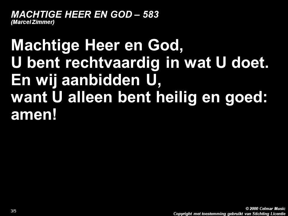 Copyright met toestemming gebruikt van Stichting Licentie © 2000 Celmar Music 4/5 MACHTIGE HEER EN GOD – 583 (Marcel Zimmer) Alle rijkdom en macht, alle wijsheid en kracht, alle lof, alle heerlijkheid.