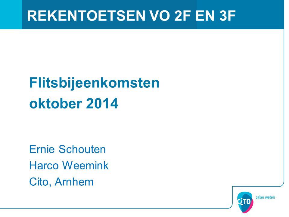 REKENTOETSEN VO 2F EN 3F Flitsbijeenkomsten oktober 2014 Ernie Schouten Harco Weemink Cito, Arnhem