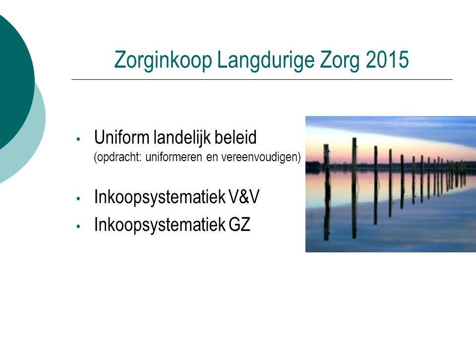 Zorginkoop Langdurige Zorg 2015 Uniform landelijk beleid (opdracht: uniformeren en vereenvoudigen) Inkoopsystematiek V&V Inkoopsystematiek GZ