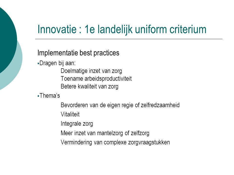 Innovatie : 1e landelijk uniform criterium Implementatie best practices  Dragen bij aan: Doelmatige inzet van zorg Toename arbeidsproductiviteit Bete