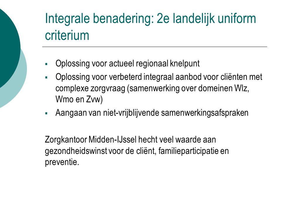 Integrale benadering: 2e landelijk uniform criterium  Oplossing voor actueel regionaal knelpunt  Oplossing voor verbeterd integraal aanbod voor clië