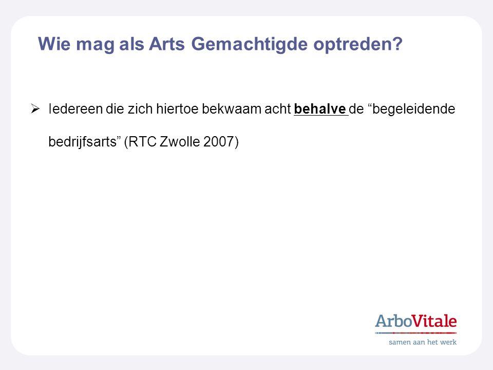 """Wie mag als Arts Gemachtigde optreden?  Iedereen die zich hiertoe bekwaam acht behalve de """"begeleidende bedrijfsarts"""" (RTC Zwolle 2007)"""