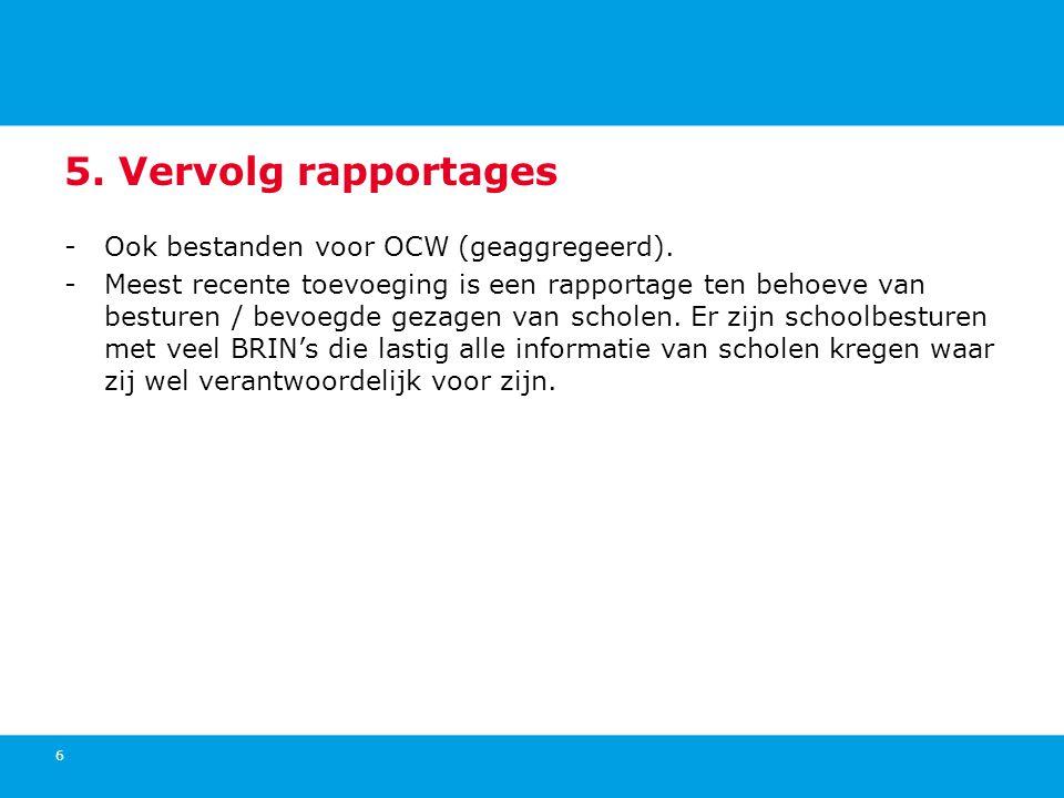 5. Vervolg rapportages -Ook bestanden voor OCW (geaggregeerd). -Meest recente toevoeging is een rapportage ten behoeve van besturen / bevoegde gezagen