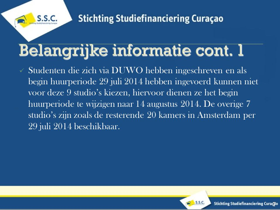 Studenten die zich via DUWO hebben ingeschreven en als begin huurperiode 29 juli 2014 hebben ingevoerd kunnen niet voor deze 9 studio's kiezen, hiervoor dienen ze het begin huurperiode te wijzigen naar 14 augustus 2014.