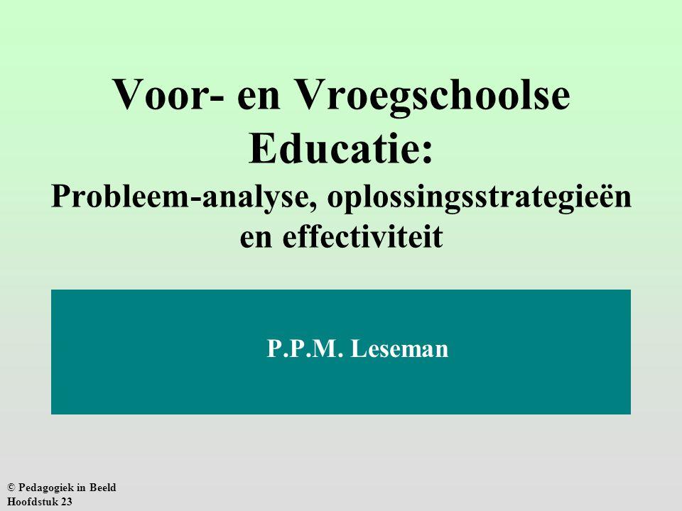 Voor- en Vroegschoolse Educatie: Probleem-analyse, oplossingsstrategieën en effectiviteit P.P.M. Leseman © Pedagogiek in Beeld Hoofdstuk 23