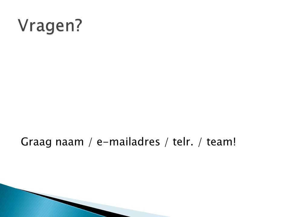 Graag naam / e-mailadres / telr. / team!