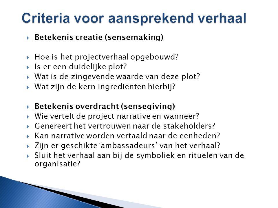  Betekenis creatie (sensemaking)  Hoe is het projectverhaal opgebouwd?  Is er een duidelijke plot?  Wat is de zingevende waarde van deze plot?  W