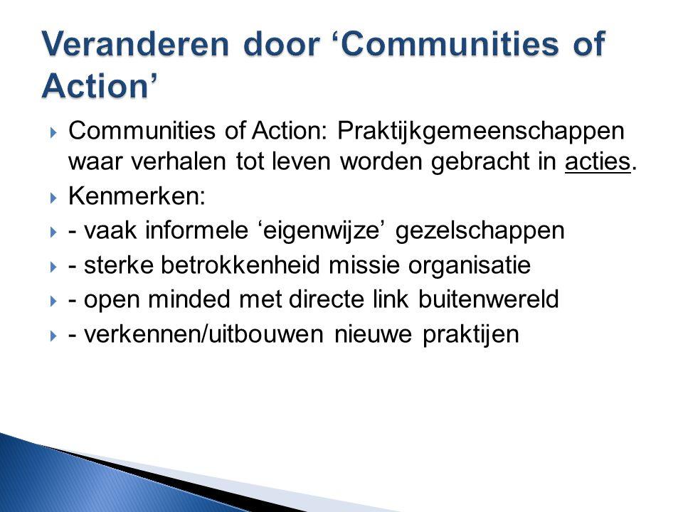  Communities of Action: Praktijkgemeenschappen waar verhalen tot leven worden gebracht in acties.  Kenmerken:  - vaak informele 'eigenwijze' gezels