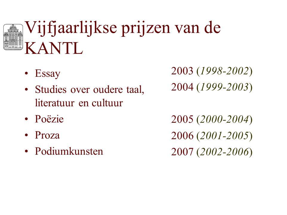 Vijfjaarlijkse prijzen van de KANTL Essay Studies over oudere taal, literatuur en cultuur Poëzie Proza Podiumkunsten 2003 (1998-2002) 2004 (1999-2003)