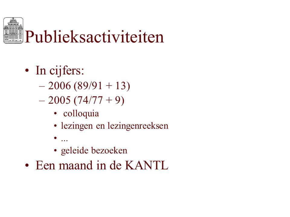 Publieksactiviteiten In cijfers: –2006 (89/91 + 13) –2005 (74/77 + 9) colloquia lezingen en lezingenreeksen... geleide bezoeken Een maand in de KANTL