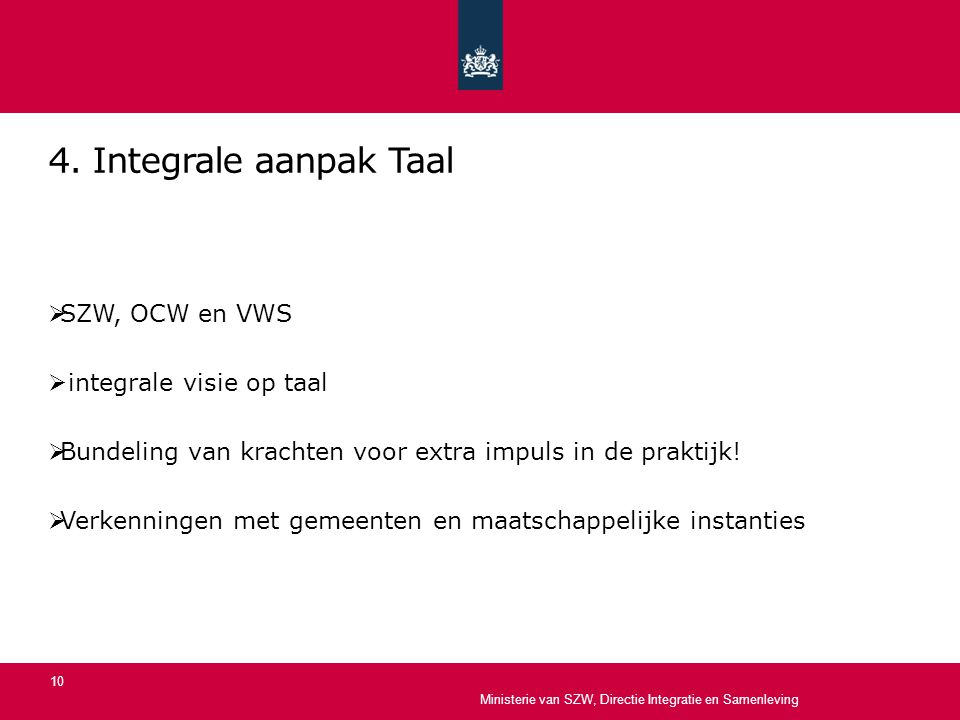 4. Integrale aanpak Taal  SZW, OCW en VWS  integrale visie op taal  Bundeling van krachten voor extra impuls in de praktijk!  Verkenningen met gem