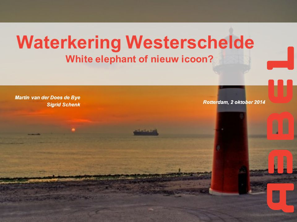 Rotterdam, 2 oktober 2014 Waterkering Westerschelde White elephant of nieuw icoon? Martin van der Does de Bye Sigrid Schenk