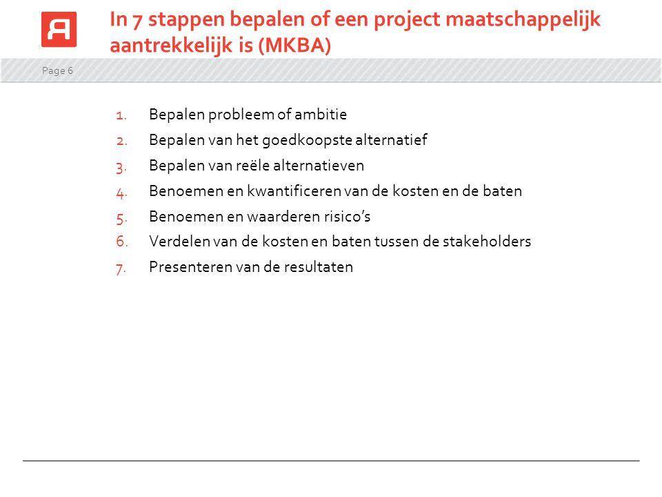 Page 6 In 7 stappen bepalen of een project maatschappelijk aantrekkelijk is (MKBA) 1.Bepalen probleem of ambitie 2.Bepalen van het goedkoopste alterna