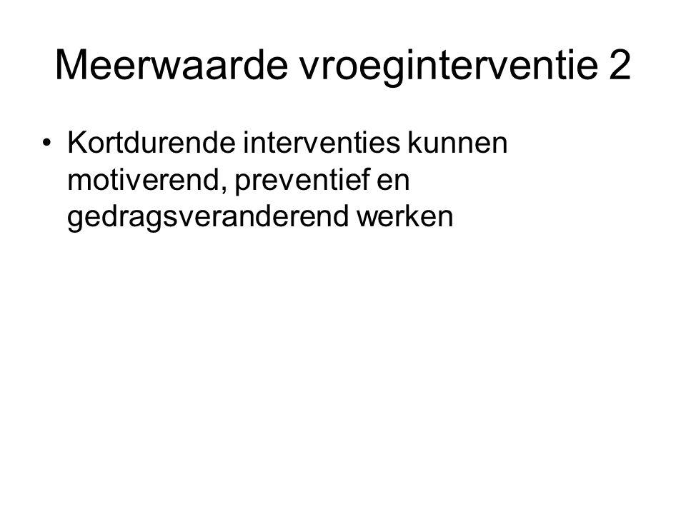 Meerwaarde vroeginterventie 2 Kortdurende interventies kunnen motiverend, preventief en gedragsveranderend werken