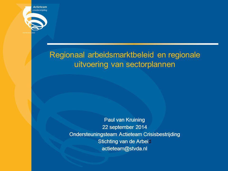 Regionaal arbeidsmarktbeleid en regionale uitvoering van sectorplannen Paul van Kruining 22 september 2014 Ondersteuningsteam Actieteam Crisisbestrijd