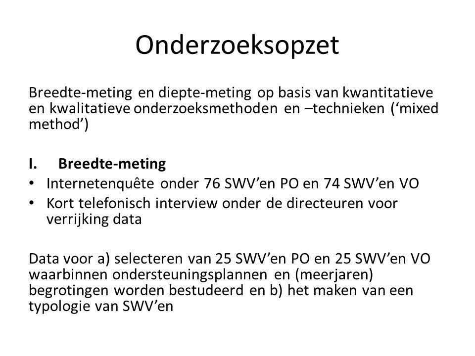 Onderzoeksopzet Breedte-meting en diepte-meting op basis van kwantitatieve en kwalitatieve onderzoeksmethoden en –technieken ('mixed method') I.Breedte-meting Internetenquête onder 76 SWV'en PO en 74 SWV'en VO Kort telefonisch interview onder de directeuren voor verrijking data Data voor a) selecteren van 25 SWV'en PO en 25 SWV'en VO waarbinnen ondersteuningsplannen en (meerjaren) begrotingen worden bestudeerd en b) het maken van een typologie van SWV'en