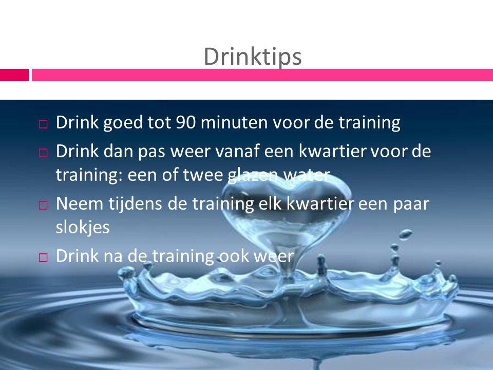 Drinktips  Drink goed tot 90 minuten voor de training  Drink dan pas weer vanaf een kwartier voor de training: een of twee glazen water  Neem tijde