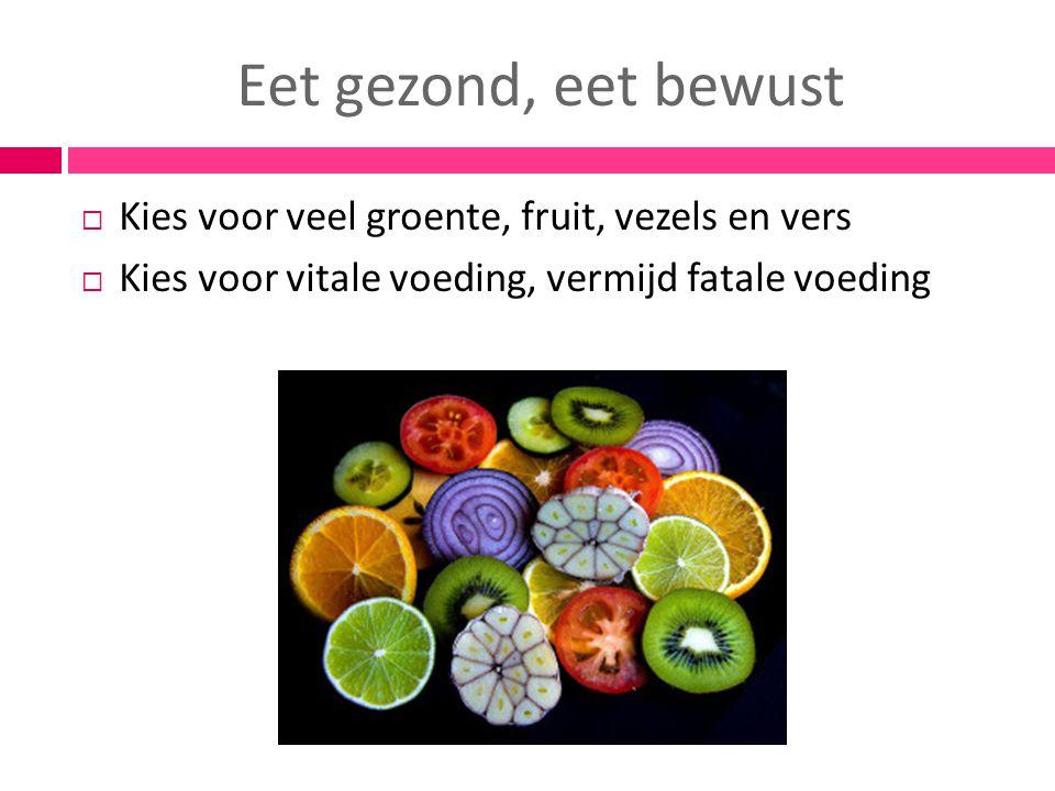 Eet gezond, eet bewust  Kies voor veel groente, fruit, vezels en vers  Kies voor vitale voeding, vermijd fatale voeding