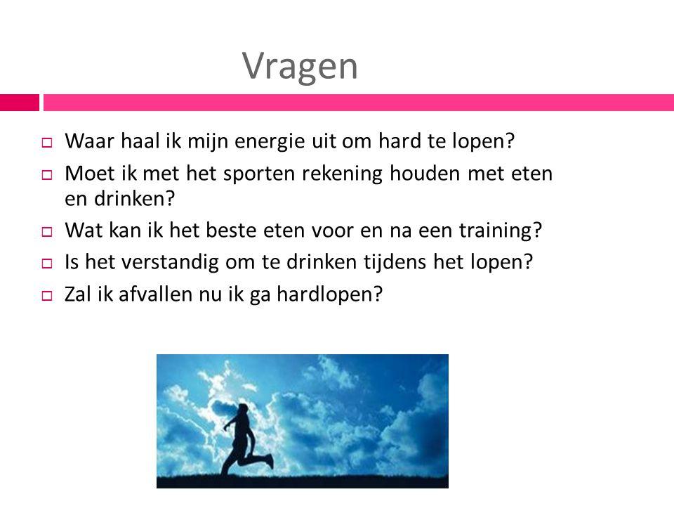 Vragen  Waar haal ik mijn energie uit om hard te lopen?  Moet ik met het sporten rekening houden met eten en drinken?  Wat kan ik het beste eten vo