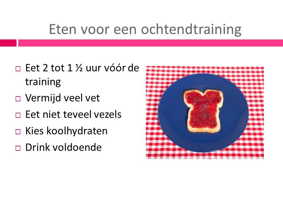 Eten voor een ochtendtraining  Eet 2 tot 1 ½ uur vóór de training  Vermijd veel vet  Eet niet teveel vezels  Kies koolhydraten  Drink voldoende