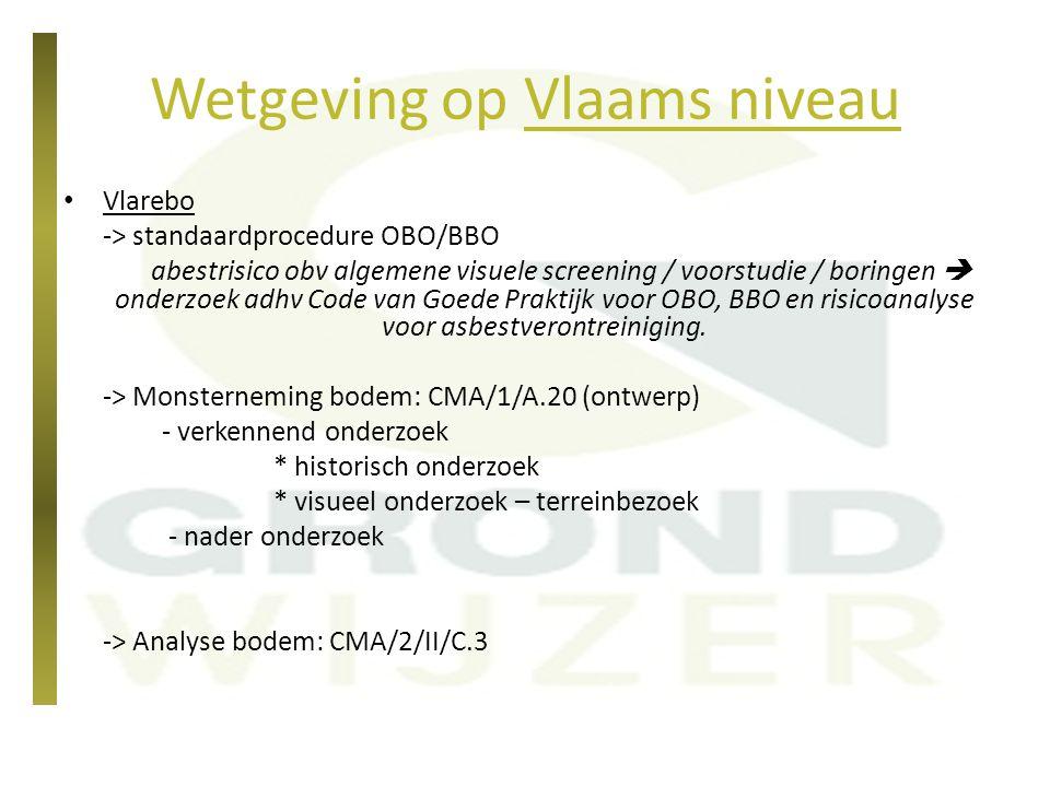 Wetgeving op Vlaams niveau Vlarebo -> standaardprocedure OBO/BBO abestrisico obv algemene visuele screening / voorstudie / boringen  onderzoek adhv C