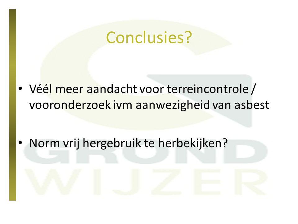 Conclusies? Véél meer aandacht voor terreincontrole / vooronderzoek ivm aanwezigheid van asbest Norm vrij hergebruik te herbekijken?
