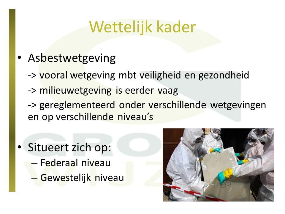 Wetgeving op federaal niveau KB 16/03/2006 betreffende de bescherming van de werknemers tegen de risico's van de blootstelling aan asbest (Codex welzijn op het Werk)  Max g renswaarde = 0,1 vezel/cm³ (lucht)  100.000 vezels/m³ concentratie in de lucht KB 28/03/2007 betreffende de erkenning van ondernemingen en werkgevers die sloop- of verwijderingswerkzaamheden uitvoeren waarbij belangrijke hoeveelheden asbest kunnen vrijkomen
