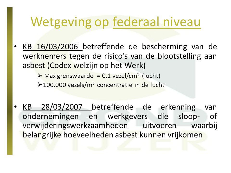 Wetgeving op federaal niveau KB 3/02/1998 (aangepast 23/10/2001) betreffende het beperken van het op de markt brengen en het gebruik van bepaalde gevaarlijke stoffen (waaronder asbest) -> totaal verbod op het op de markt brengen en gebruik van asbesthoudende producten KB 28/06/2009 (aangepast 13/11/2011) betreffende het transport van gevaarlijke stoffen (ADR)  afgedekt transport