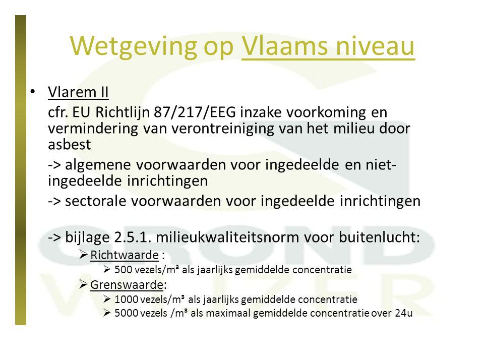 Wetgeving op Vlaams niveau Vlarema -> doelstelling: uit circulatie halen van met asbest verontreinigde stromen -> 'gevaarlijke' afvalstof indien totale asbestconc.