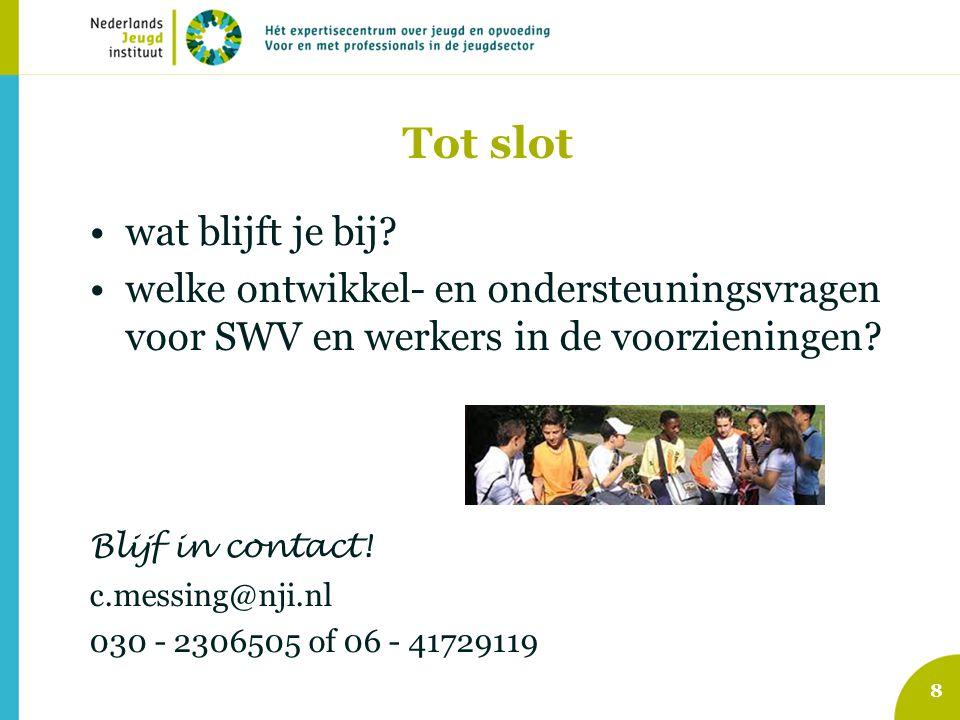 Tot slot wat blijft je bij? welke ontwikkel- en ondersteuningsvragen voor SWV en werkers in de voorzieningen? Blijf in contact! c.messing@nji.nl 030 -