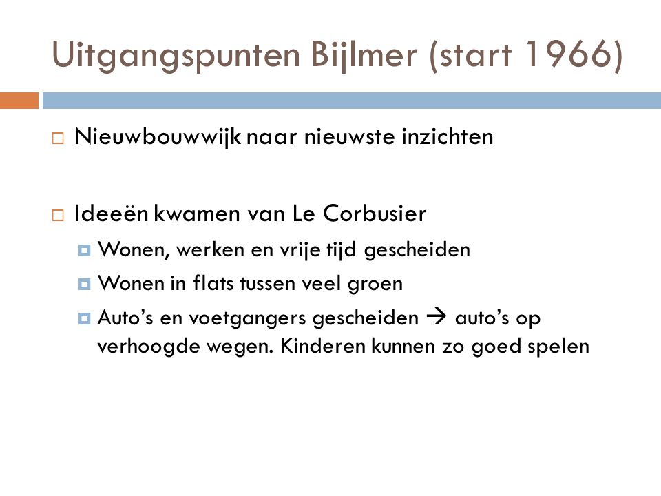 Uitgangspunten Bijlmer (start 1966)  Nieuwbouwwijk naar nieuwste inzichten  Ideeën kwamen van Le Corbusier  Wonen, werken en vrije tijd gescheiden  Wonen in flats tussen veel groen  Auto's en voetgangers gescheiden  auto's op verhoogde wegen.